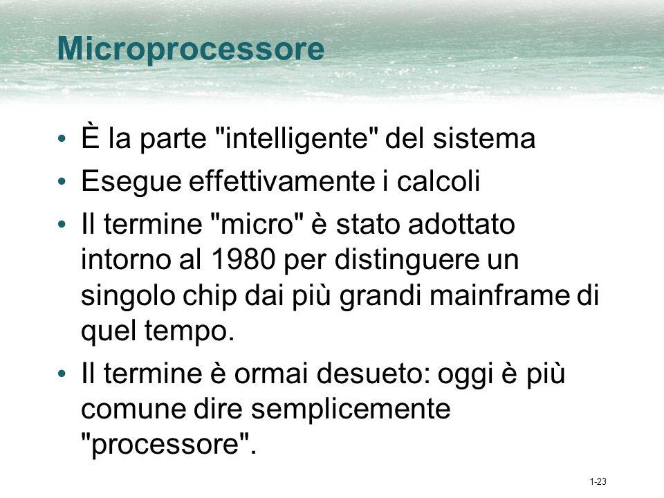 1-23 Microprocessore È la parte intelligente del sistema Esegue effettivamente i calcoli Il termine micro è stato adottato intorno al 1980 per distinguere un singolo chip dai più grandi mainframe di quel tempo.