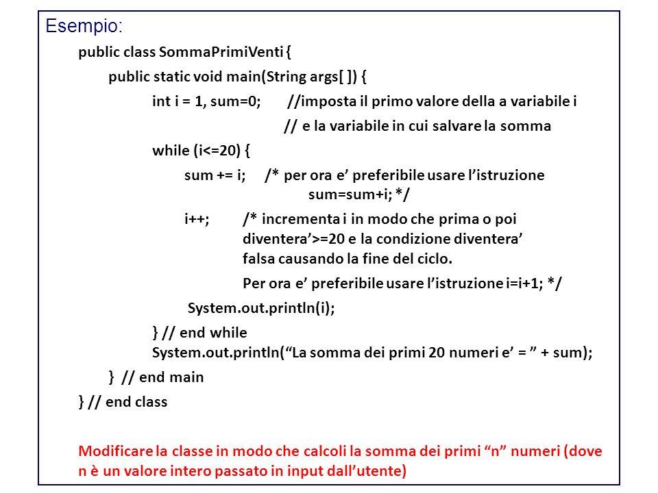 Esempio: public class SommaPrimiVenti { public static void main(String args[ ]) { int i = 1, sum=0; //imposta il primo valore della a variabile i // e la variabile in cui salvare la somma while (i<=20) { sum += i; /* per ora e preferibile usare listruzione sum=sum+i; */ i++; /* incrementa i in modo che prima o poi diventera>=20 e la condizione diventera falsa causando la fine del ciclo.