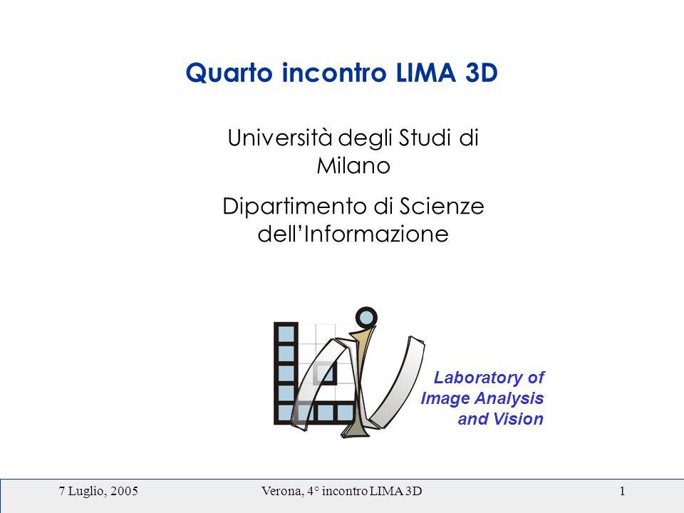 7 Luglio, 2005Verona, 4° incontro LIMA 3D1 Laboratory of Image Analysis and Vision Università degli Studi di Milano Dipartimento di Scienze dellInformazione Quarto incontro LIMA 3D
