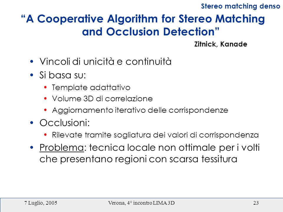7 Luglio, 2005Verona, 4° incontro LIMA 3D23 A Cooperative Algorithm for Stereo Matching and Occlusion Detection Vincoli di unicità e continuità Si basa su: Template adattativo Volume 3D di correlazione Aggiornamento iterativo delle corrispondenze Occlusioni: Rilevate tramite sogliatura dei valori di corrispondenza Problema: tecnica locale non ottimale per i volti che presentano regioni con scarsa tessitura Stereo matching denso Zitnick, Kanade