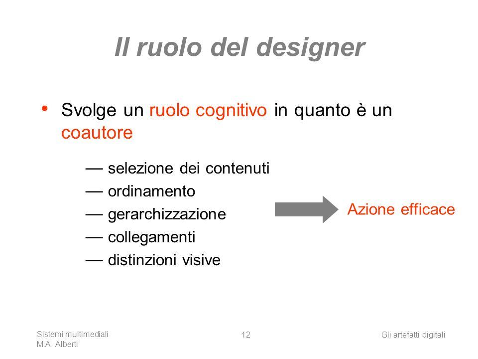 Sistemi multimediali M.A. Alberti Gli artefatti digitali12 Il ruolo del designer Svolge un ruolo cognitivo in quanto è un coautore selezione dei conte
