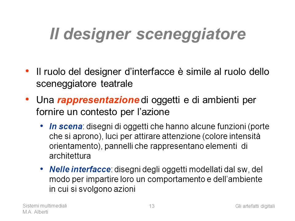 Sistemi multimediali M.A. Alberti Gli artefatti digitali13 Il designer sceneggiatore Il ruolo del designer dinterfacce è simile al ruolo dello scenegg