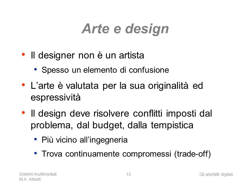 Sistemi multimediali M.A. Alberti Gli artefatti digitali15 Arte e design Il designer non è un artista Spesso un elemento di confusione Larte è valutat