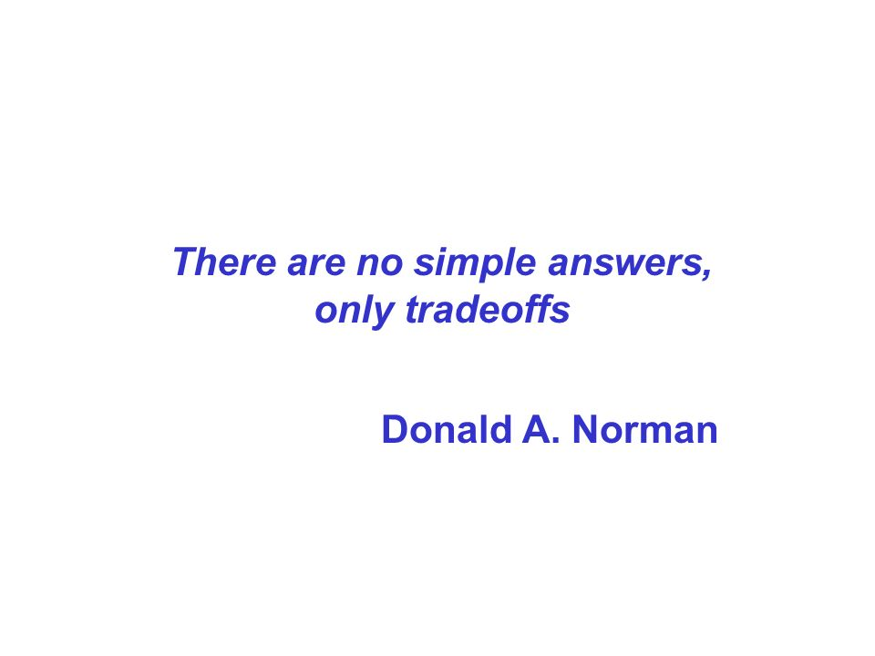 There are no simple answers, only tradeoffs Donald A. Norman