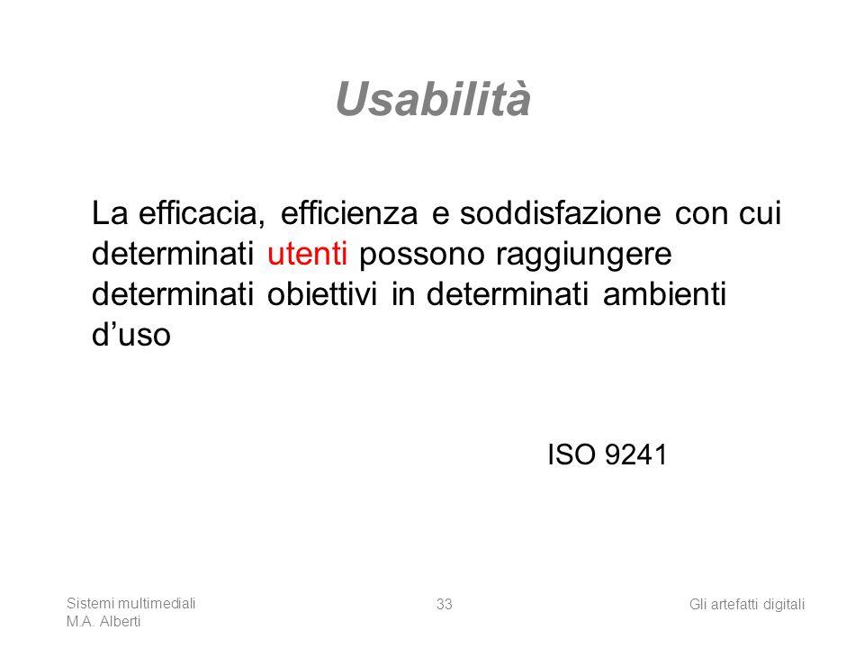 Sistemi multimediali M.A. Alberti Gli artefatti digitali33 Usabilità La efficacia, efficienza e soddisfazione con cui determinati utenti possono raggi