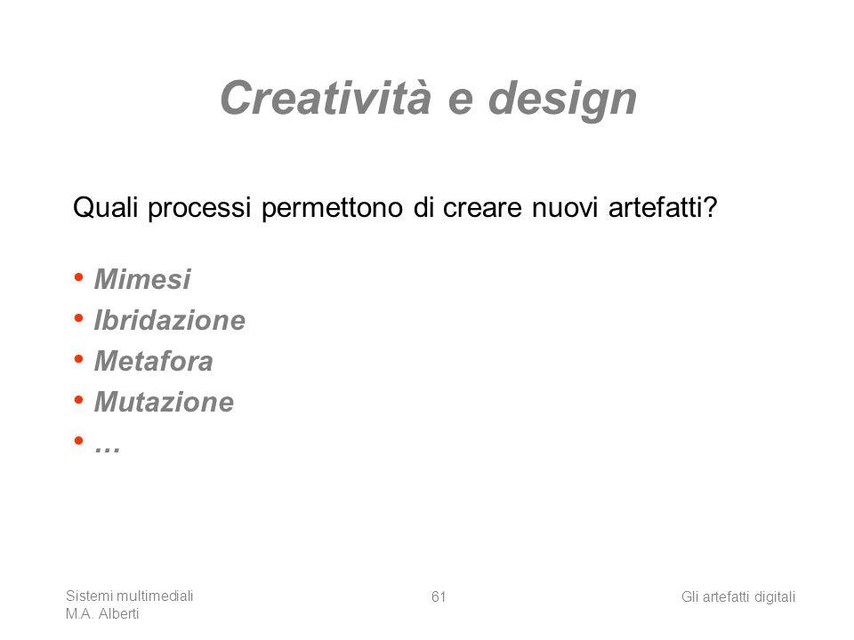 Sistemi multimediali M.A. Alberti Gli artefatti digitali61 Creatività e design Quali processi permettono di creare nuovi artefatti? Mimesi Ibridazione