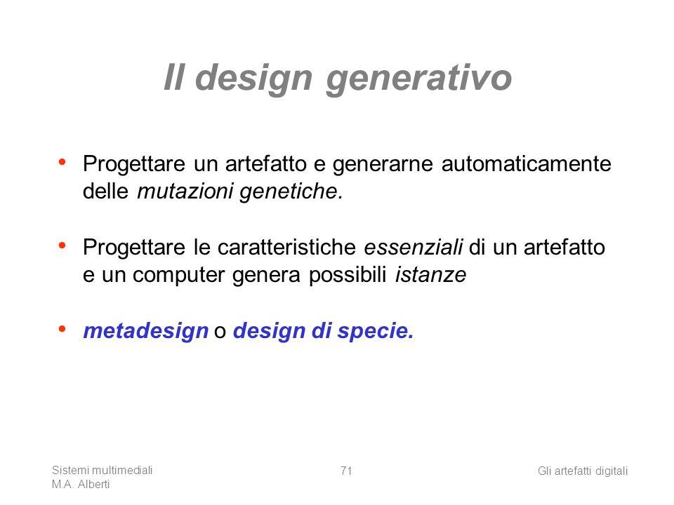 Sistemi multimediali M.A. Alberti Gli artefatti digitali71 Il design generativo Progettare un artefatto e generarne automaticamente delle mutazioni ge