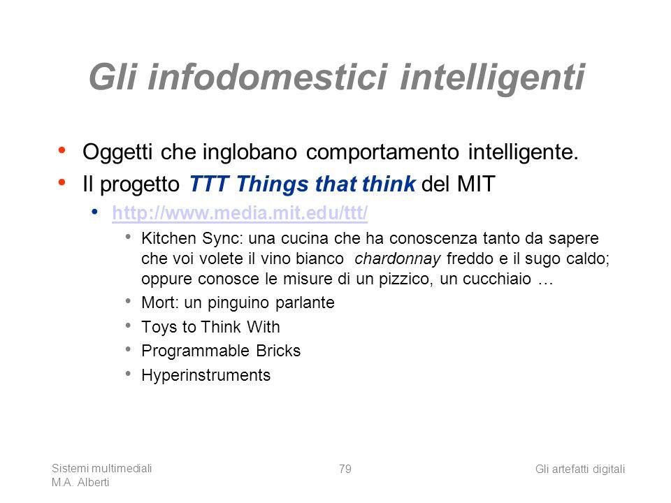 Sistemi multimediali M.A. Alberti Gli artefatti digitali79 Gli infodomestici intelligenti Oggetti che inglobano comportamento intelligente. Il progett