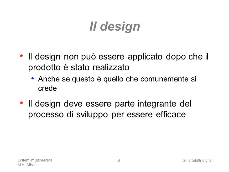 Sistemi multimediali M.A. Alberti Gli artefatti digitali8 Il design Il design non può essere applicato dopo che il prodotto è stato realizzato Anche s