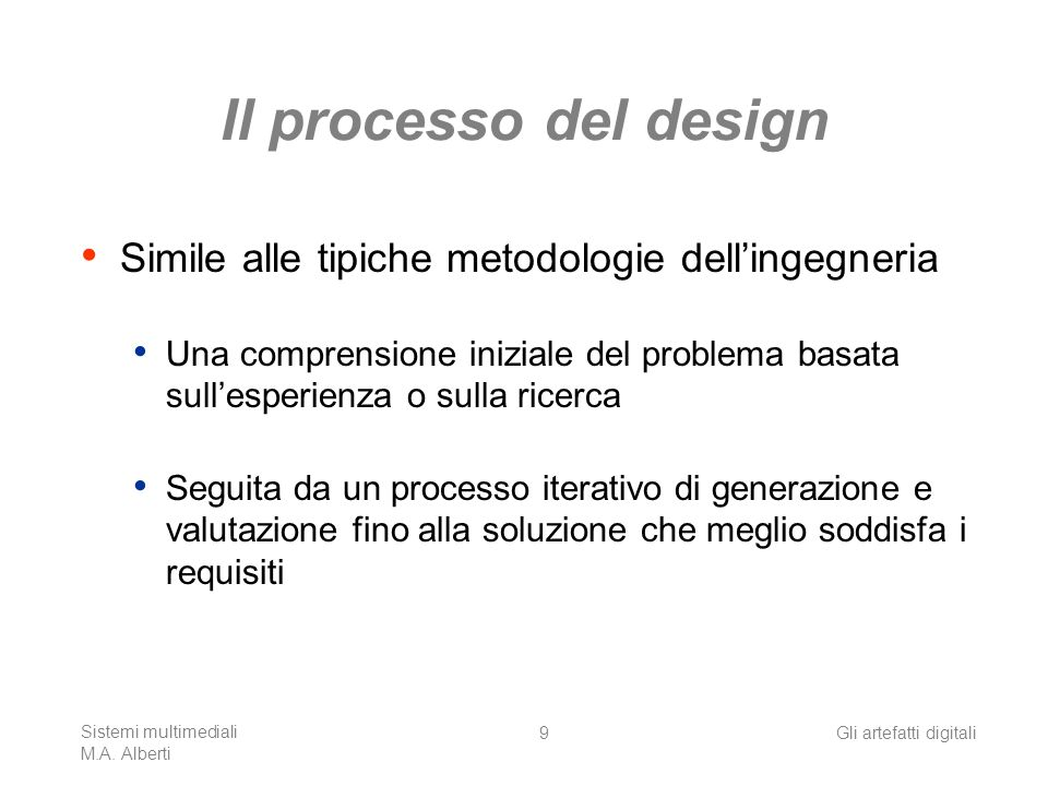 Sistemi multimediali M.A. Alberti Gli artefatti digitali9 Il processo del design Simile alle tipiche metodologie dellingegneria Una comprensione inizi