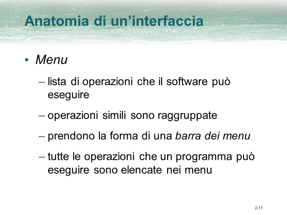 2-11 Anatomia di uninterfaccia Menu –lista di operazioni che il software può eseguire –operazioni simili sono raggruppate –prendono la forma di una barra dei menu –tutte le operazioni che un programma può eseguire sono elencate nei menu