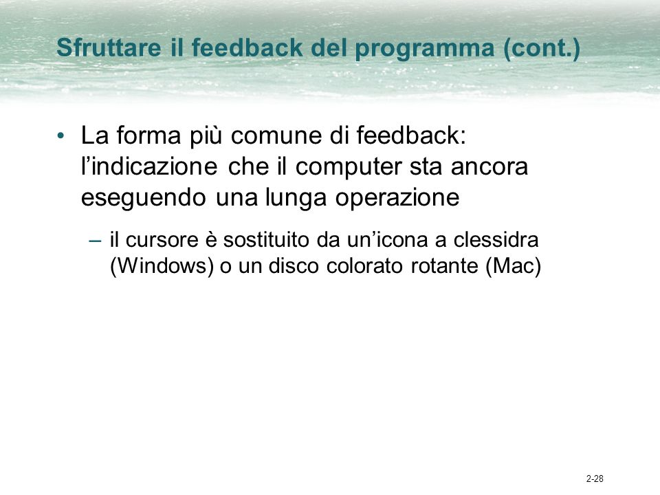 2-28 Sfruttare il feedback del programma (cont.) La forma più comune di feedback: lindicazione che il computer sta ancora eseguendo una lunga operazione –il cursore è sostituito da unicona a clessidra (Windows) o un disco colorato rotante (Mac)