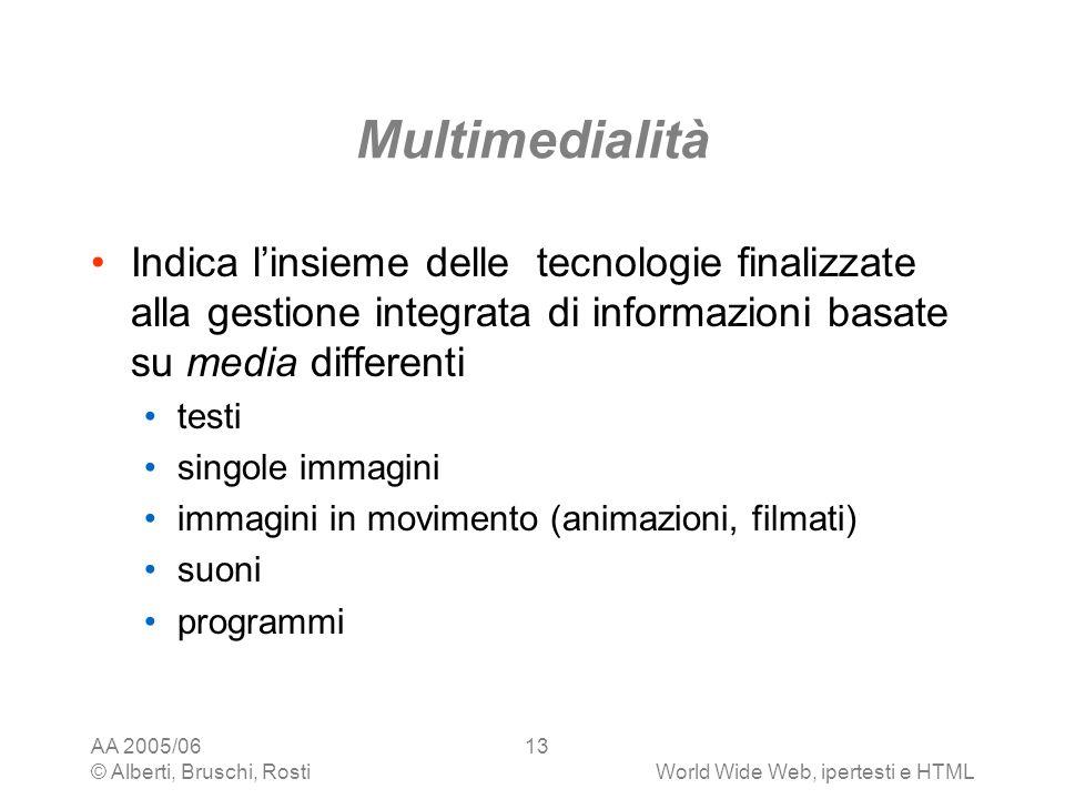 AA 2005/06 © Alberti, Bruschi, RostiWorld Wide Web, ipertesti e HTML 13 Multimedialità Indica linsieme delle tecnologie finalizzate alla gestione inte