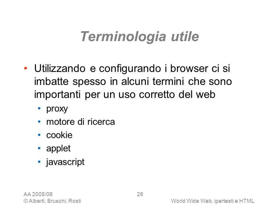 AA 2005/06 © Alberti, Bruschi, RostiWorld Wide Web, ipertesti e HTML 26 Terminologia utile Utilizzando e configurando i browser ci si imbatte spesso i