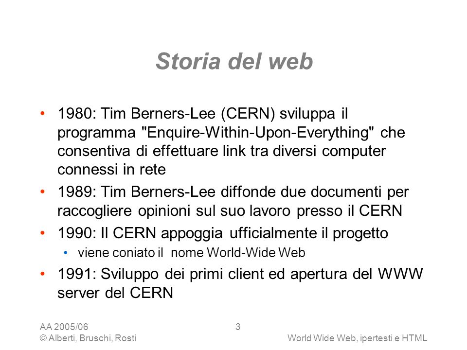 AA 2005/06 © Alberti, Bruschi, RostiWorld Wide Web, ipertesti e HTML 3 Storia del web 1980: Tim Berners-Lee (CERN) sviluppa il programma Enquire-Within-Upon-Everything che consentiva di effettuare link tra diversi computer connessi in rete 1989: Tim Berners-Lee diffonde due documenti per raccogliere opinioni sul suo lavoro presso il CERN 1990: Il CERN appoggia ufficialmente il progetto viene coniato il nome World-Wide Web 1991: Sviluppo dei primi client ed apertura del WWW server del CERN