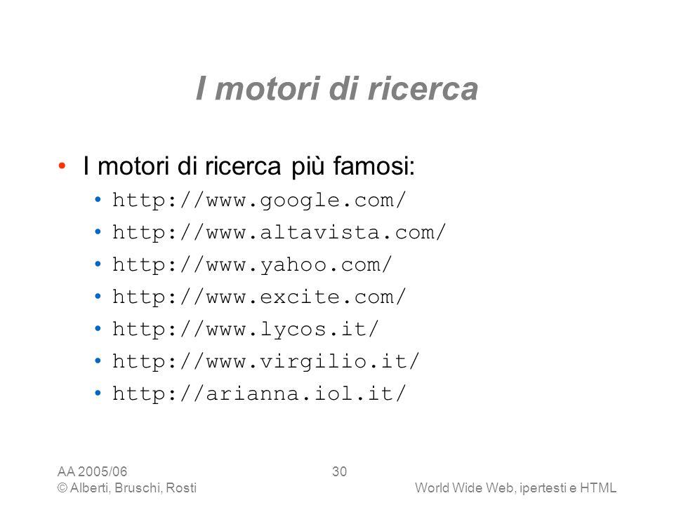 AA 2005/06 © Alberti, Bruschi, RostiWorld Wide Web, ipertesti e HTML 30 I motori di ricerca I motori di ricerca più famosi: http://www.google.com/ htt
