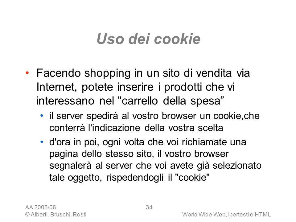 AA 2005/06 © Alberti, Bruschi, RostiWorld Wide Web, ipertesti e HTML 34 Uso dei cookie Facendo shopping in un sito di vendita via Internet, potete ins
