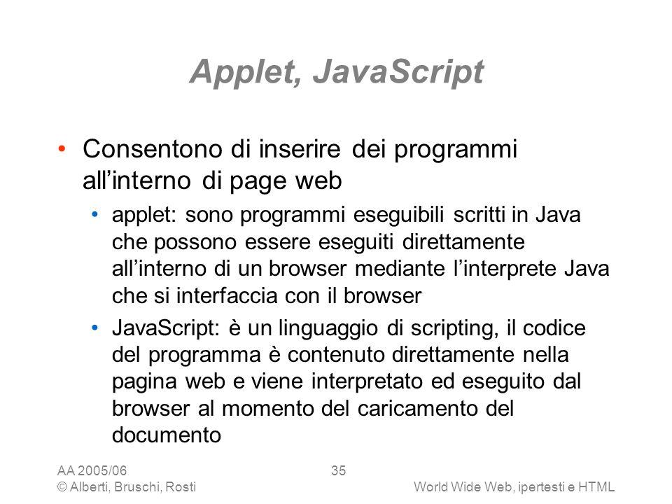 AA 2005/06 © Alberti, Bruschi, RostiWorld Wide Web, ipertesti e HTML 35 Applet, JavaScript Consentono di inserire dei programmi allinterno di page web