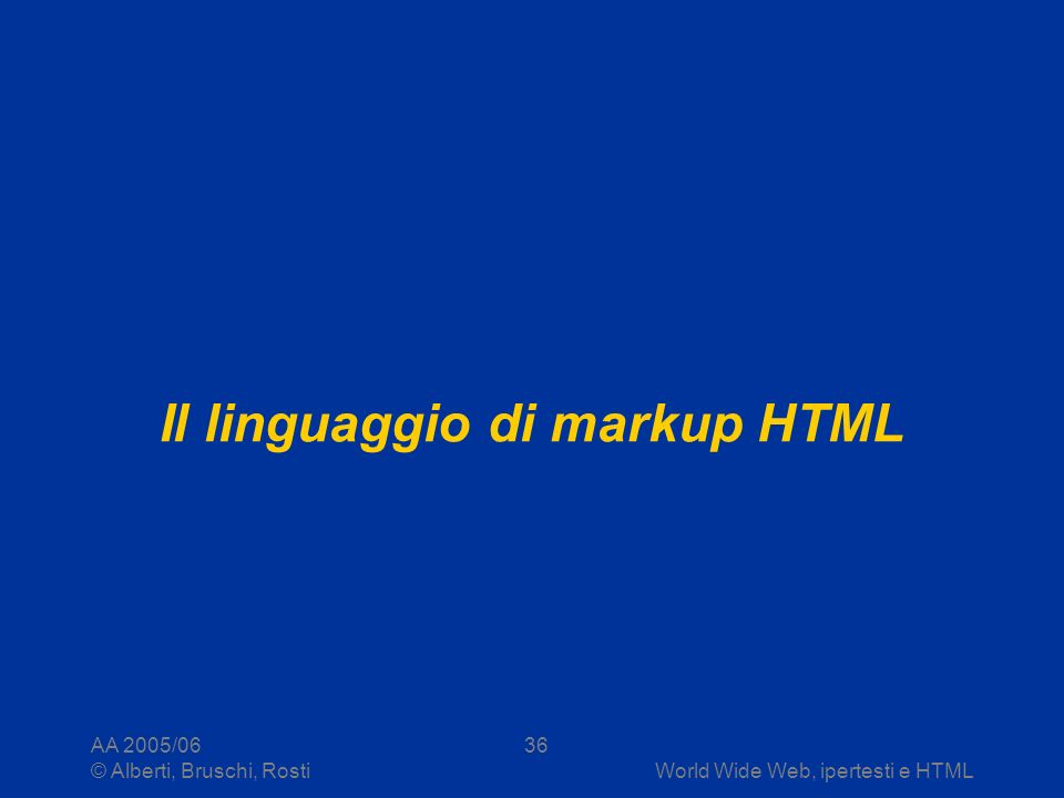 AA 2005/06 © Alberti, Bruschi, RostiWorld Wide Web, ipertesti e HTML 36 Il linguaggio di markup HTML