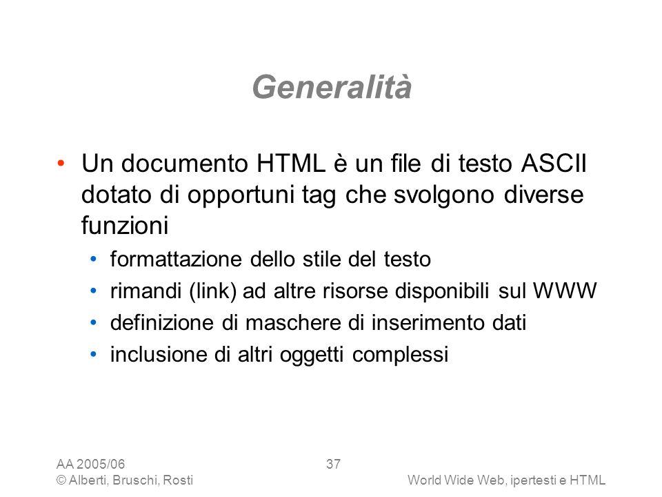 AA 2005/06 © Alberti, Bruschi, RostiWorld Wide Web, ipertesti e HTML 37 Generalità Un documento HTML è un file di testo ASCII dotato di opportuni tag