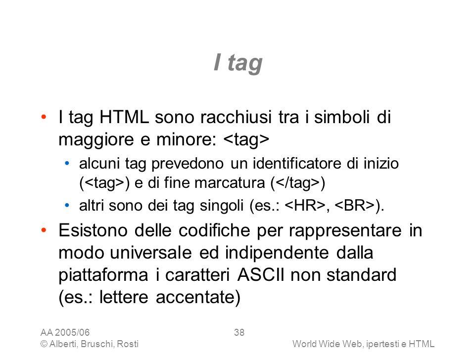 AA 2005/06 © Alberti, Bruschi, RostiWorld Wide Web, ipertesti e HTML 38 I tag I tag HTML sono racchiusi tra i simboli di maggiore e minore: alcuni tag