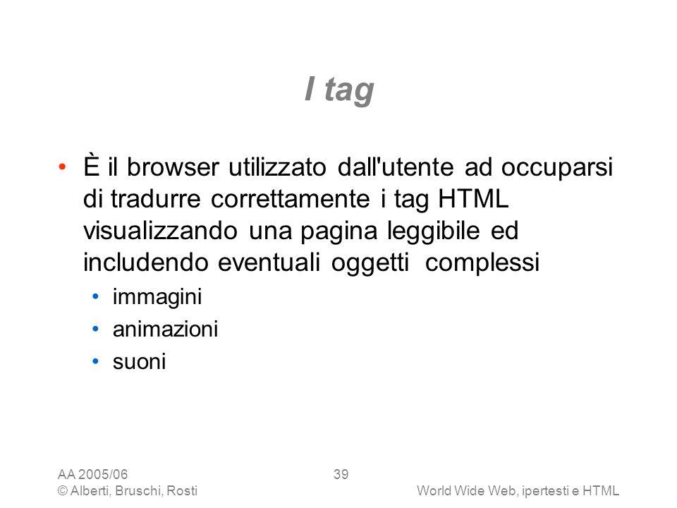 AA 2005/06 © Alberti, Bruschi, RostiWorld Wide Web, ipertesti e HTML 39 I tag È il browser utilizzato dall'utente ad occuparsi di tradurre correttamen