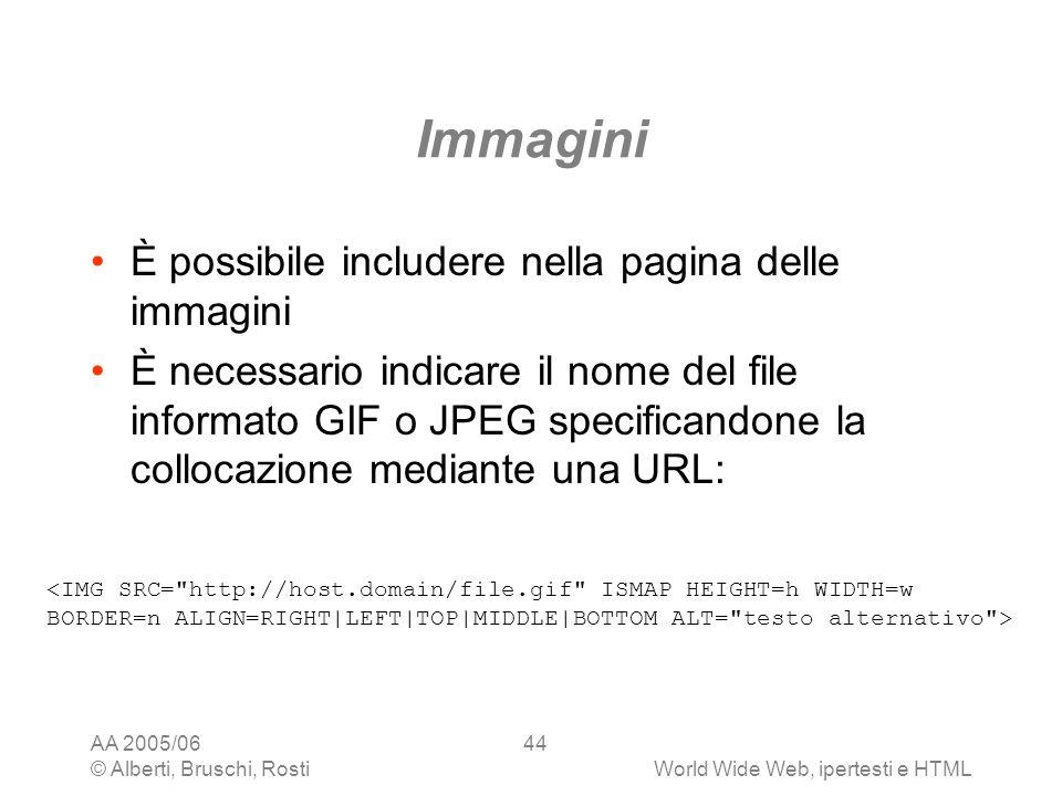 AA 2005/06 © Alberti, Bruschi, RostiWorld Wide Web, ipertesti e HTML 44 Immagini È possibile includere nella pagina delle immagini È necessario indica