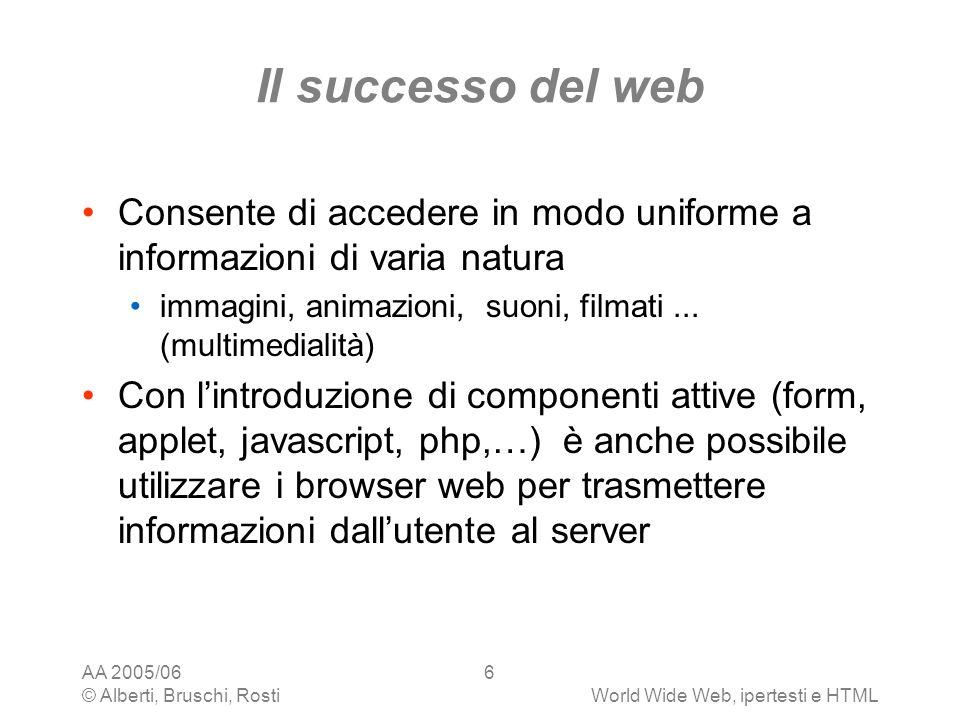 AA 2005/06 © Alberti, Bruschi, RostiWorld Wide Web, ipertesti e HTML 6 Il successo del web Consente di accedere in modo uniforme a informazioni di var