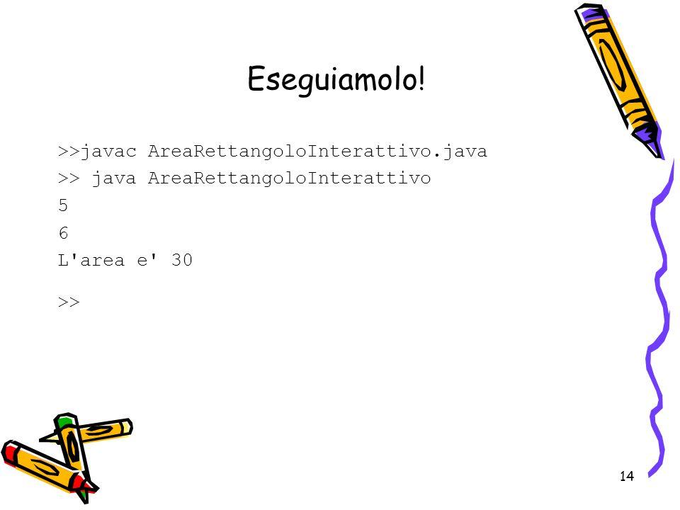 14 Eseguiamolo! >>javac AreaRettangoloInterattivo.java >> java AreaRettangoloInterattivo 5 6 L'area e' 30 >>