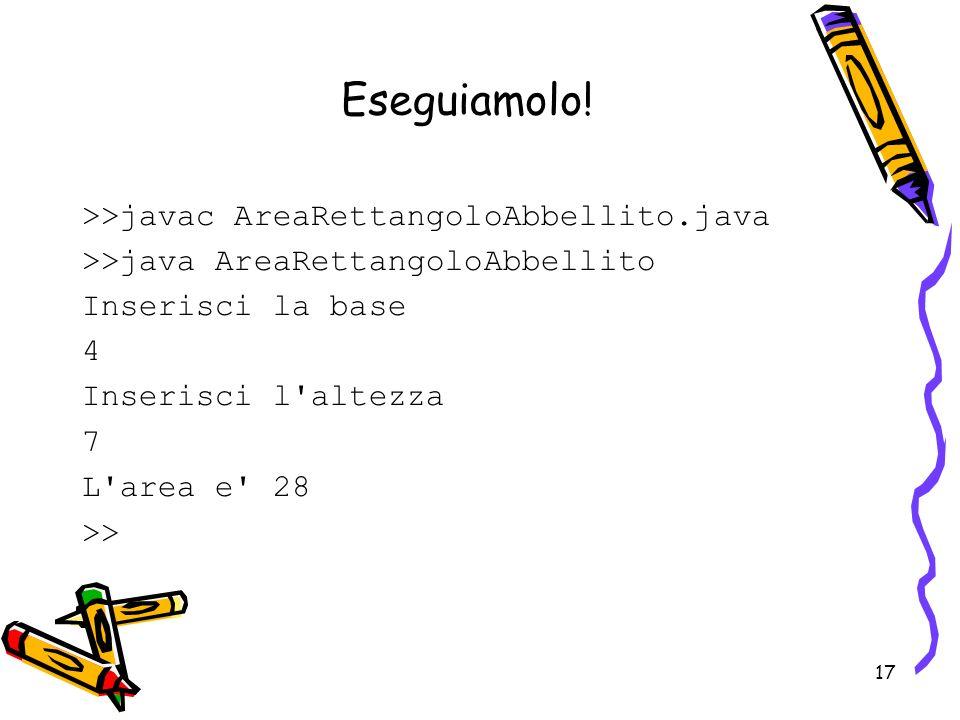 17 Eseguiamolo! >>javac AreaRettangoloAbbellito.java >>java AreaRettangoloAbbellito Inserisci la base 4 Inserisci l'altezza 7 L'area e' 28 >>