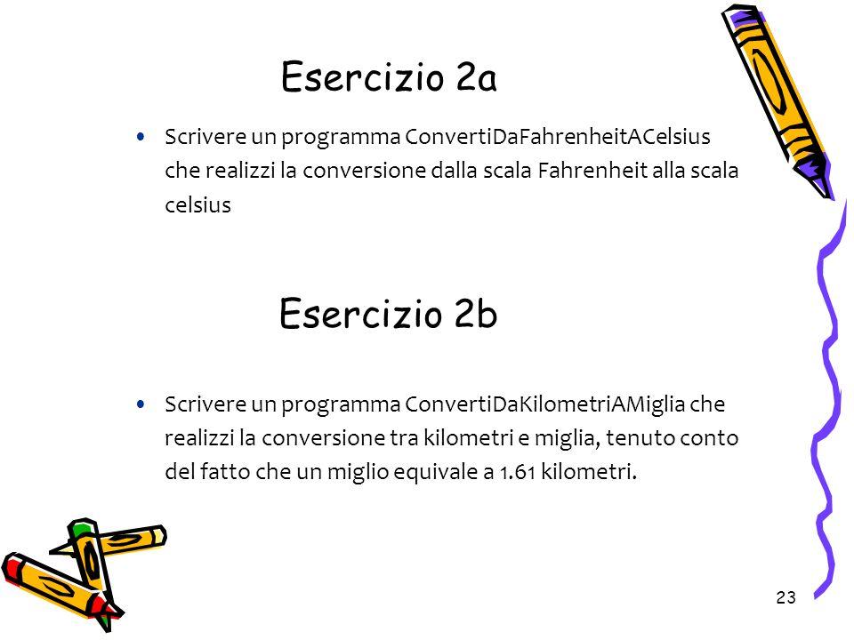 23 Esercizio 2a Scrivere un programma ConvertiDaFahrenheitACelsius che realizzi la conversione dalla scala Fahrenheit alla scala celsius Scrivere un p