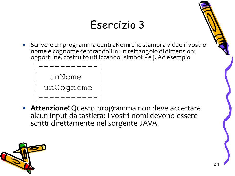24 Scrivere un programma CentraNomi che stampi a video il vostro nome e cognome centrandoli in un rettangolo di dimensioni opportune, costruito utiliz