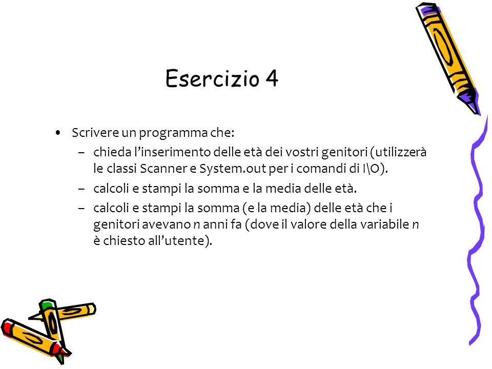 Esercizio 4 Scrivere un programma che: –chieda linserimento delle età dei vostri genitori (utilizzerà le classi Scanner e System.out per i comandi di