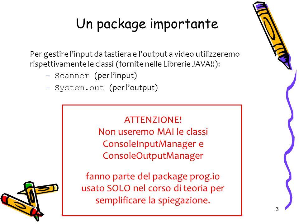 3 Un package importante Per gestire linput da tastiera e loutput a video utilizzeremo rispettivamente le classi (fornite nelle Librerie JAVA!!): –Scan