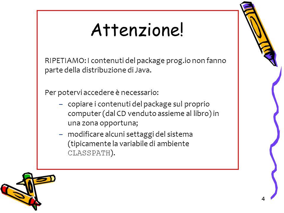 4 Attenzione! RIPETIAMO: I contenuti del package prog.io non fanno parte della distribuzione di Java. Per potervi accedere è necessario: –copiare i co