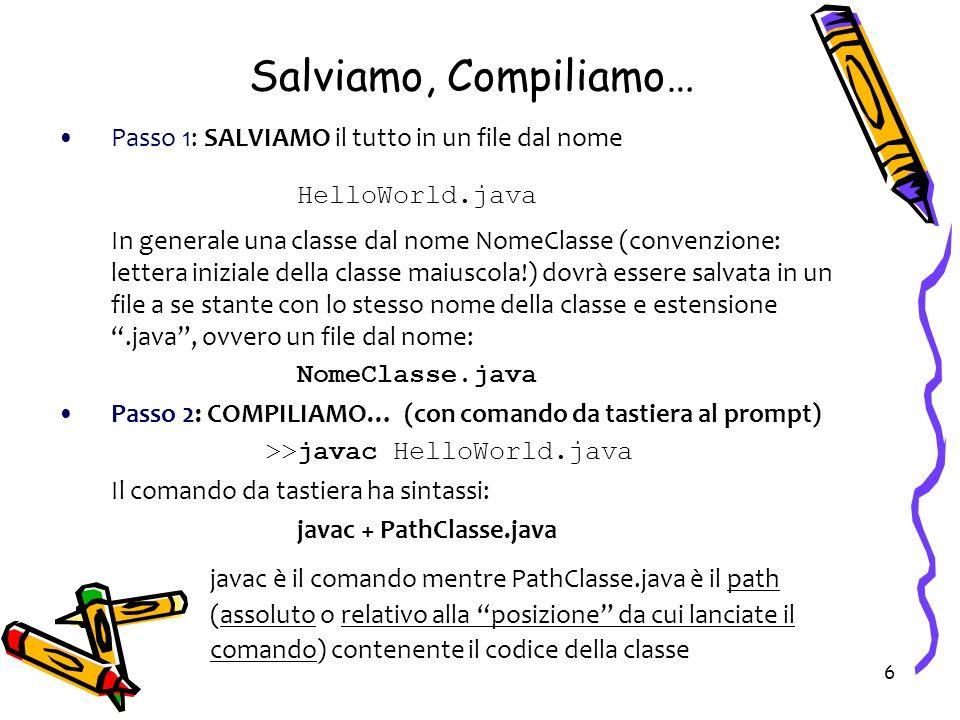 6 Salviamo, Compiliamo… Passo 1: SALVIAMO il tutto in un file dal nome HelloWorld.java In generale una classe dal nome NomeClasse (convenzione: letter