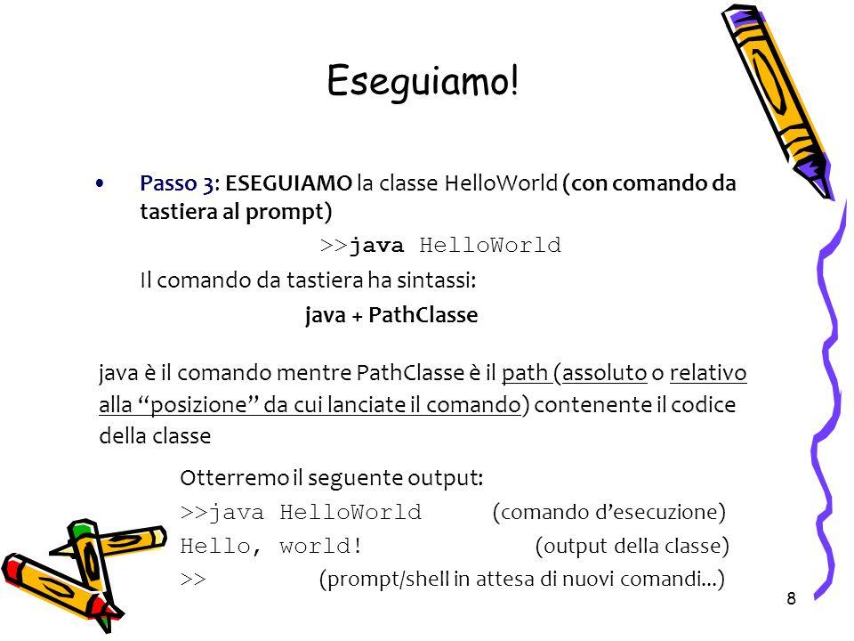 8 Eseguiamo! Passo 3: ESEGUIAMO la classe HelloWorld (con comando da tastiera al prompt) >>java HelloWorld Il comando da tastiera ha sintassi: java +