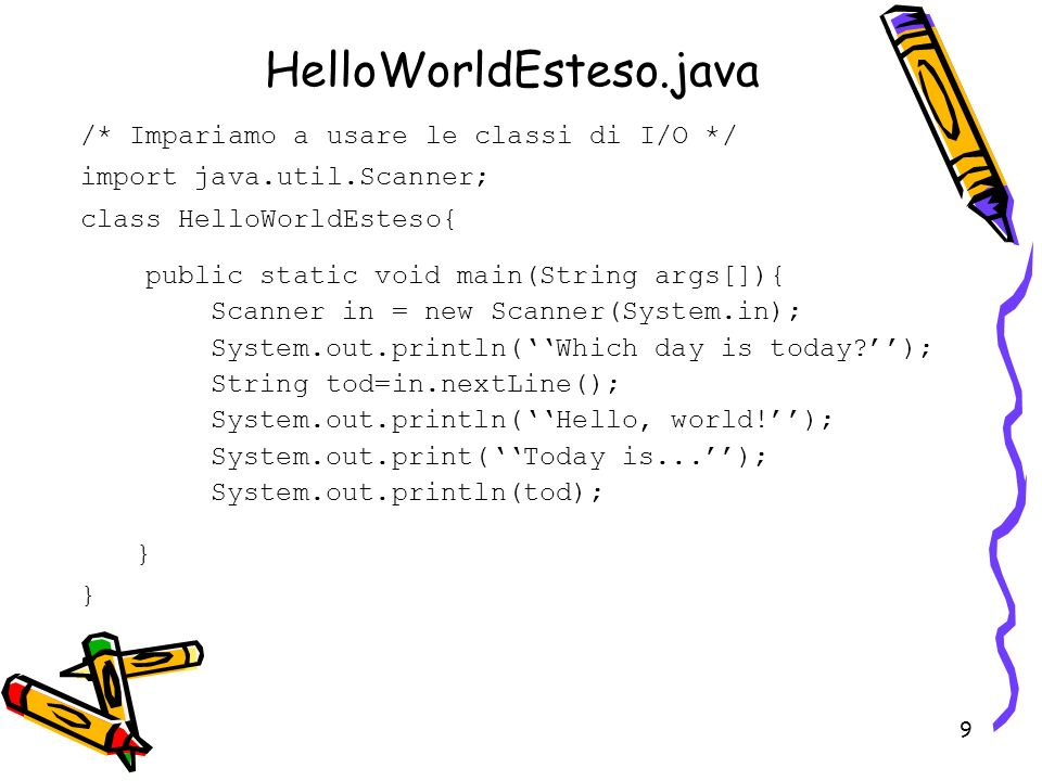 9 /* Impariamo a usare le classi di I/O */ import java.util.Scanner; class HelloWorldEsteso{ } HelloWorldEsteso.java public static void main(String args[]){ Scanner in = new Scanner(System.in); System.out.println(Which day is today?); String tod=in.nextLine(); System.out.println(Hello, world!); System.out.print(Today is...); System.out.println(tod);