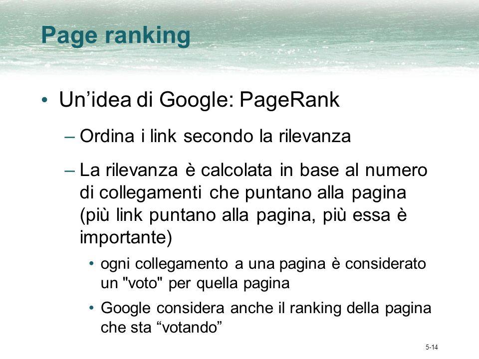 5-14 Page ranking Unidea di Google: PageRank –Ordina i link secondo la rilevanza –La rilevanza è calcolata in base al numero di collegamenti che puntano alla pagina (più link puntano alla pagina, più essa è importante) ogni collegamento a una pagina è considerato un voto per quella pagina Google considera anche il ranking della pagina che sta votando