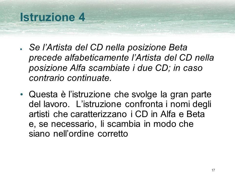 17 Istruzione 4 Se lArtista del CD nella posizione Beta precede alfabeticamente lArtista del CD nella posizione Alfa scambiate i due CD; in caso contr