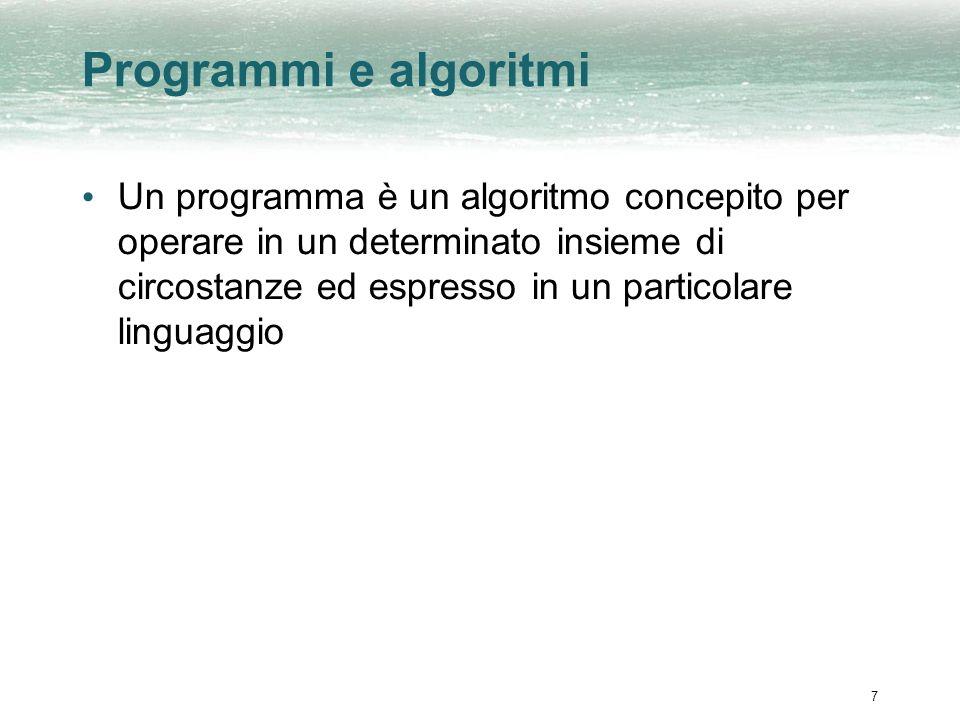 7 Programmi e algoritmi Un programma è un algoritmo concepito per operare in un determinato insieme di circostanze ed espresso in un particolare lingu