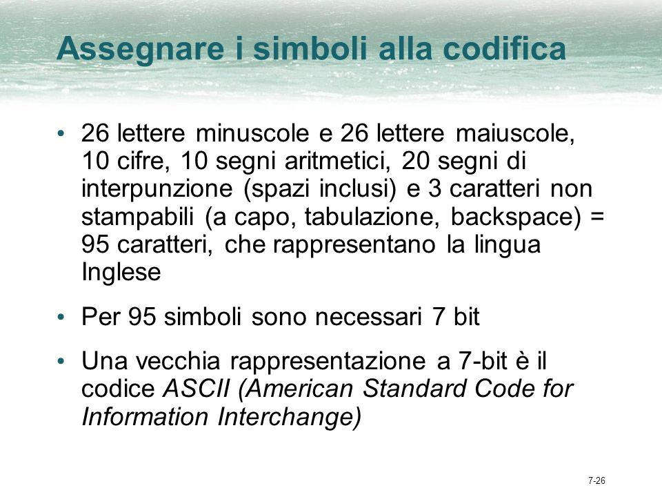 7-26 Assegnare i simboli alla codifica 26 lettere minuscole e 26 lettere maiuscole, 10 cifre, 10 segni aritmetici, 20 segni di interpunzione (spazi inclusi) e 3 caratteri non stampabili (a capo, tabulazione, backspace) = 95 caratteri, che rappresentano la lingua Inglese Per 95 simboli sono necessari 7 bit Una vecchia rappresentazione a 7-bit è il codice ASCII (American Standard Code for Information Interchange)
