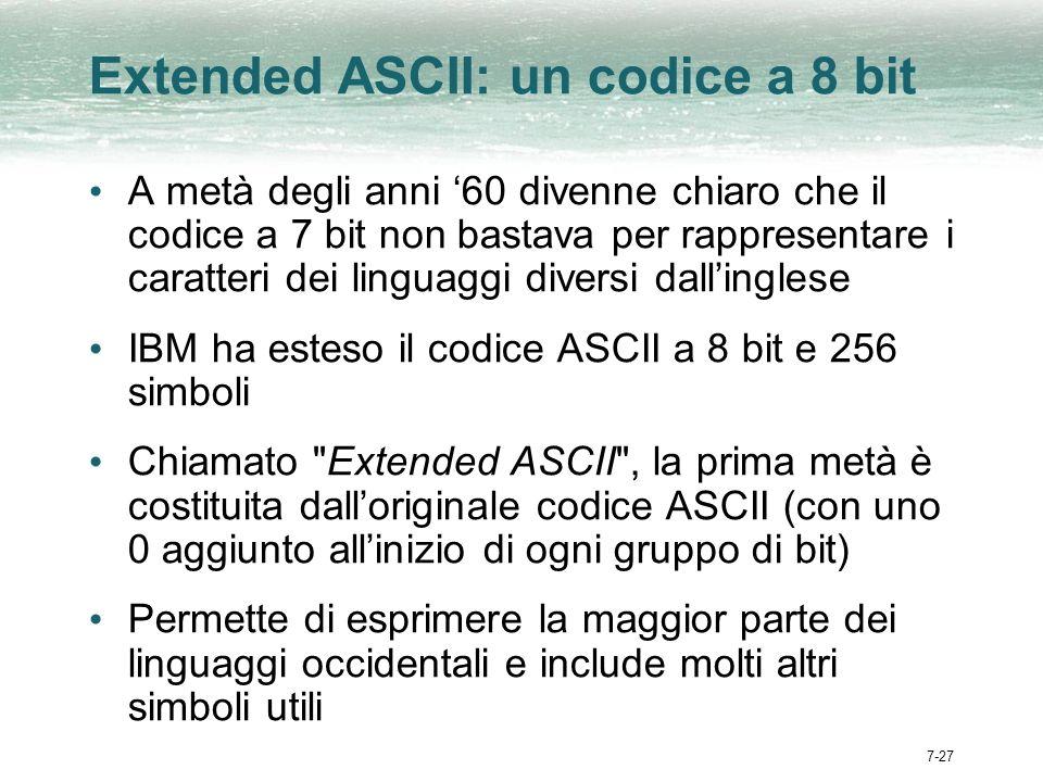 7-27 Extended ASCII: un codice a 8 bit A metà degli anni 60 divenne chiaro che il codice a 7 bit non bastava per rappresentare i caratteri dei linguaggi diversi dallinglese IBM ha esteso il codice ASCII a 8 bit e 256 simboli Chiamato Extended ASCII , la prima metà è costituita dalloriginale codice ASCII (con uno 0 aggiunto allinizio di ogni gruppo di bit) Permette di esprimere la maggior parte dei linguaggi occidentali e include molti altri simboli utili
