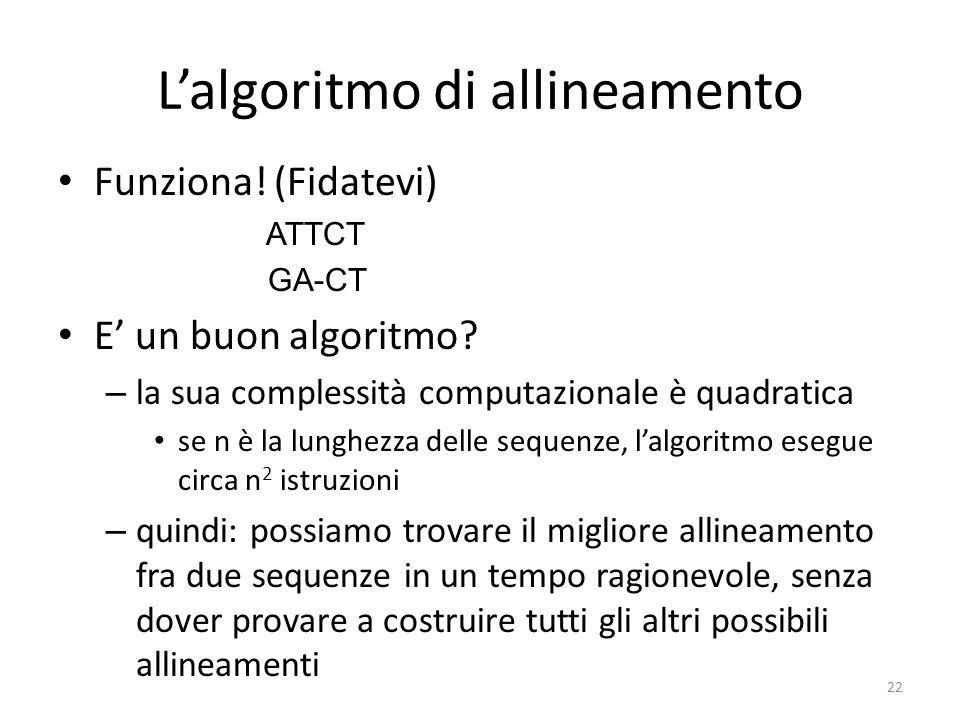 Lalgoritmo di allineamento Funziona! (Fidatevi) ATTCT GA-CT E un buon algoritmo? – la sua complessità computazionale è quadratica se n è la lunghezza