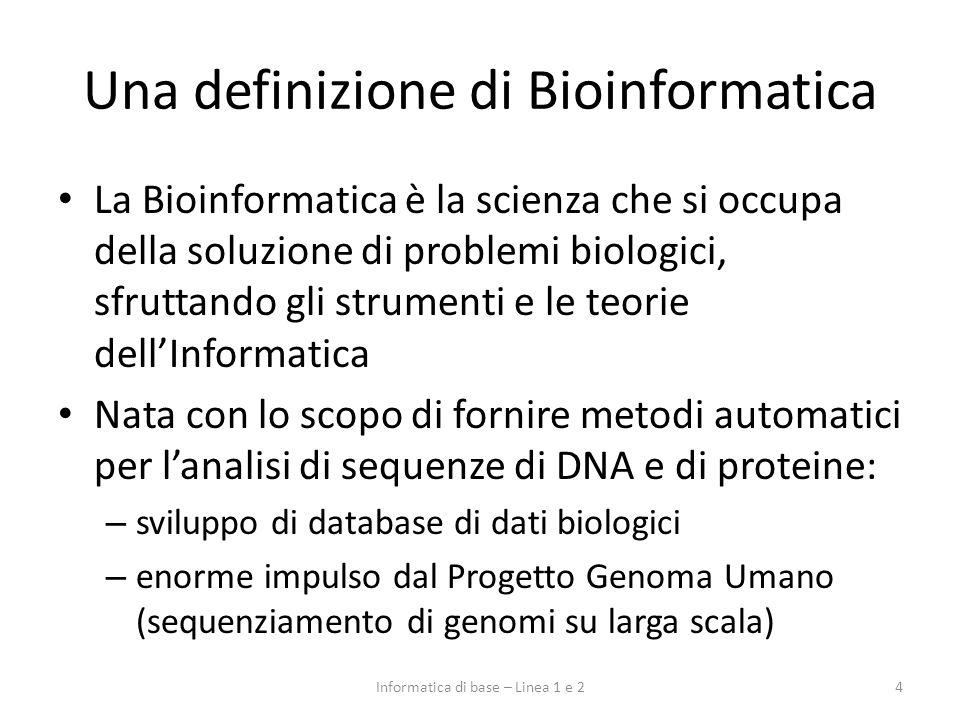 Una definizione di Bioinformatica Oggi si usa spesso anche il termine Biologia Computazionale: – sviluppo di modelli matematici e statistici per lintegrazione e linterpretazione dei dati sperimentali – definizione di algoritmi per lanalisi di sequenze, lespressione dei geni, la previsione di strutture molecolari, lo studio di processi evolutivi, … – sviluppo di strumenti per la simulazione di processi cellulari e sistemi biologici complessi 5Informatica di base – Linea 1 e 2