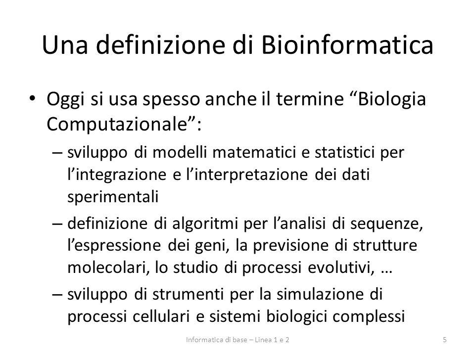Relazione fra Informatica e Biologia 6Informatica di base – Linea 1 e 2 InformaticaBiologia Bioinformatica Metodologie informatiche Problema di biologia: In cosa consiste.
