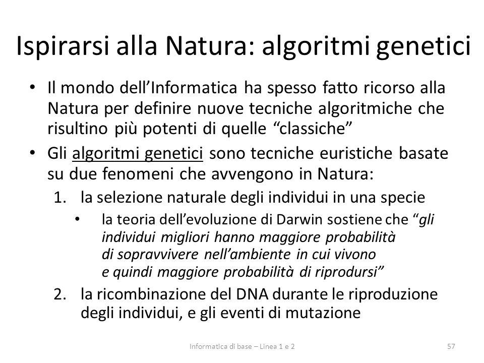 Ispirarsi alla Natura: algoritmi genetici Il mondo dellInformatica ha spesso fatto ricorso alla Natura per definire nuove tecniche algoritmiche che ri