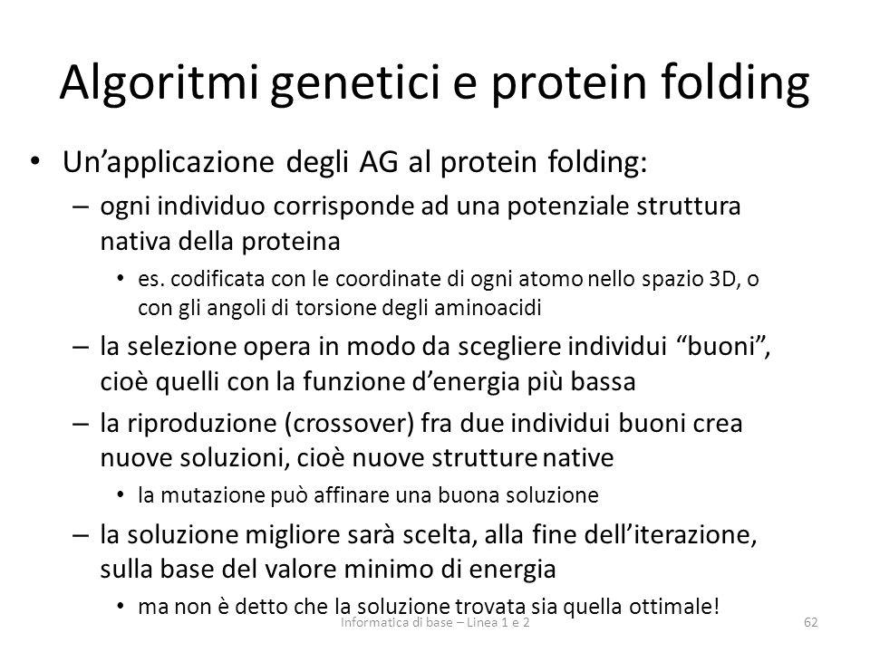 Algoritmi genetici e protein folding Unapplicazione degli AG al protein folding: – ogni individuo corrisponde ad una potenziale struttura nativa della