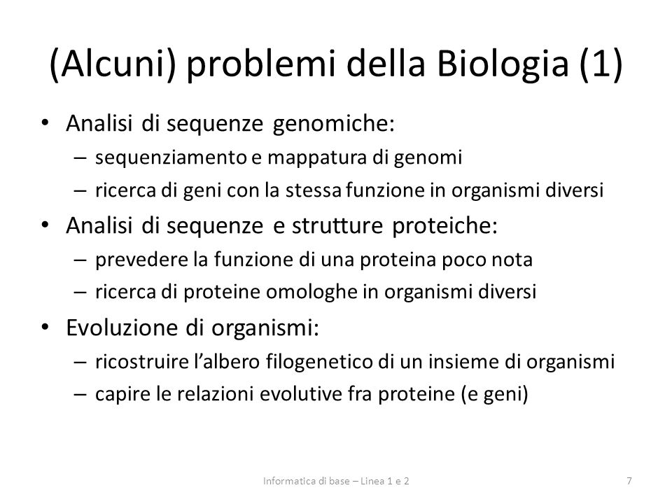 (Alcuni) problemi della Biologia (2) 8Informatica di base – Linea 1 e 2 Funzionamento di processi cellulari: – comprensione dei meccanismi di interazione fra le varie specie molecolari presenti nella cellula – localizzazione e concentrazione delle specie molecolari – studio delle dinamiche del processo Comportamento di sistemi multicellulari: – comprensione dei meccanismi di interazione fra cellula e cellula (in un tessuto, in una colonia di microrganismi) – studio di metodi per intervenire positivamente o negativamente sul sistema multicellulare: es.
