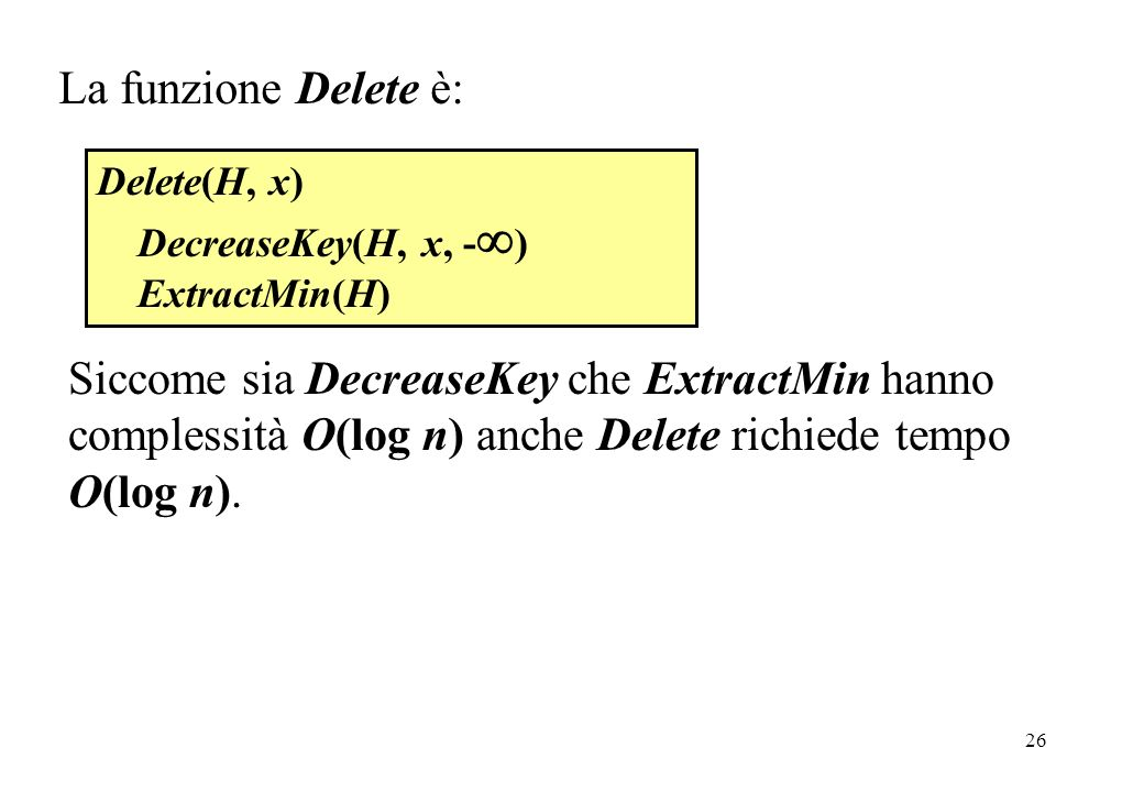 26 Delete(H, x) DecreaseKey(H, x, - ) ExtractMin(H) La funzione Delete è: Siccome sia DecreaseKey che ExtractMin hanno complessità O(log n) anche Delete richiede tempo O(log n).